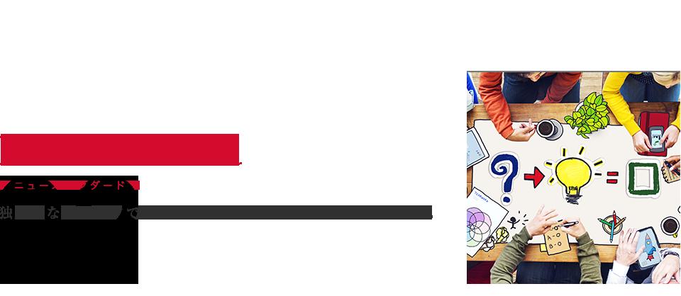 New Standard 独創的なアイデアで市場に新しいスタンダード、概念を創る。