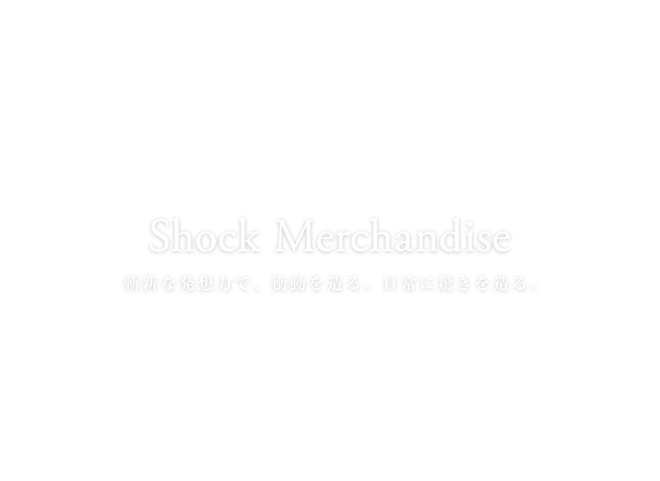 Shock Merchandise 斬新な発想力で、衝動を造る、日常に驚きを造る。