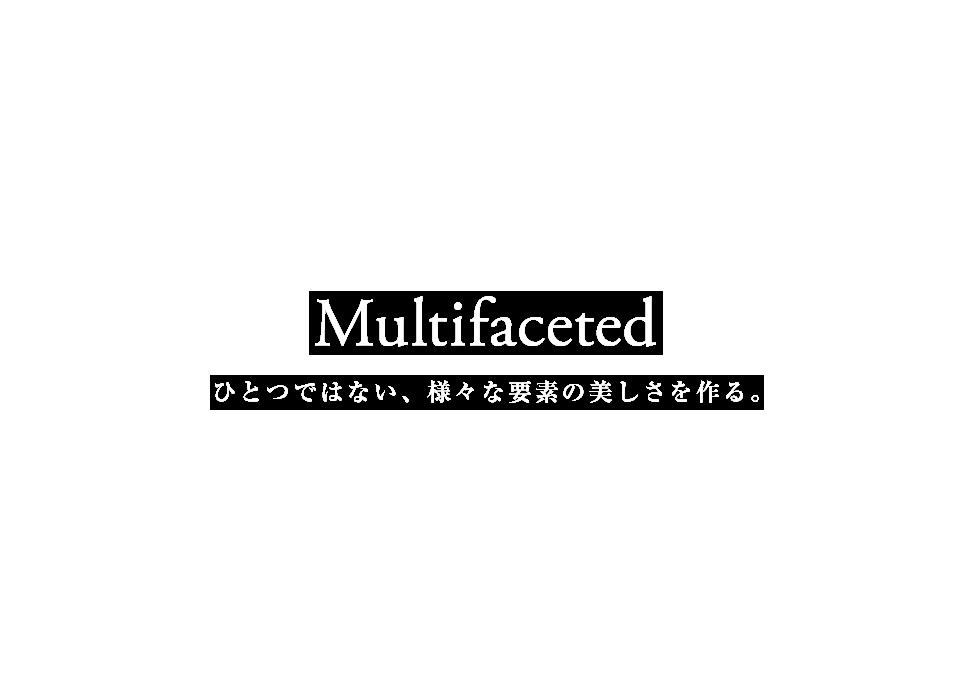Multifaceted ひとつではない、様々な要素の美しさを作る。